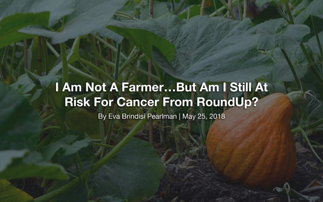 I Am Not A Farmer…But Am I Still At Risk For Cancer From RoundUp?