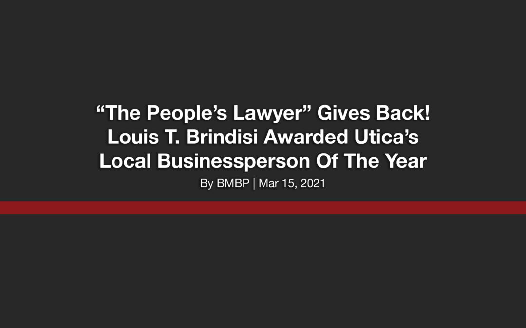 """The People's Lawyer"" Gives Back! Louis T. Brindisi Awarded Utica's Local Businessperson Of The Year"